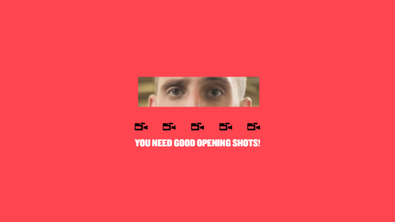You Need Good Opening Shots!